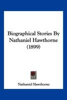 Biographical Stories by Nathaniel Hawthorne (1899)