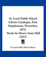 St. Louis Public School Library Catalogue, First Supplement, November, 1872: Books in Henry Ames Hall (1872)