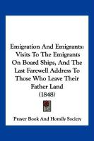 Emigration and Emigrants: Visits to the Emigrants on Board Ships, and the Last Farewell Address to Those Who Leave Their Father Land (1848)