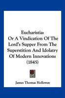 Eucharistia: Or a Vindication of the Lord's Supper from the Superstition and Idolatry of Modern Innovations (1845)