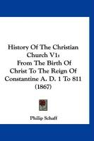 History of the Christian Church V1: From the Birth of Christ to the Reign of Constantine A. D. 1 to 811 (1867)