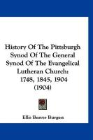 History of the Pittsburgh Synod of the General Synod of the Evangelical Lutheran Church: 1748, 1845, 1904 (1904)