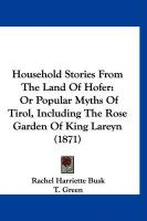 Household Stories from the Land of Hofer: Or Popular Myths of Tirol, Including the Rose Garden of King Lareyn (1871)