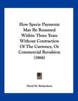 How Specie Payments May Be Resumed Within Three Years Without Contraction of the Currency, or Commercial Revulsion (1866)