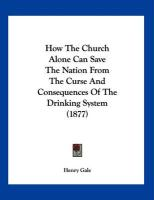 How the Church Alone Can Save the Nation from the Curse and Consequences of the Drinking System (1877)