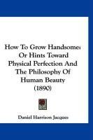 How to Grow Handsome: Or Hints Toward Physical Perfection and the Philosophy of Human Beauty (1890)