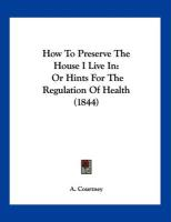 How to Preserve the House I Live in: Or Hints for the Regulation of Health (1844)