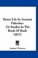 Home Life in Ancient Palestine: Or Studies in the Book of Ruth (1877)