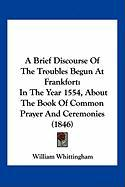 A Brief Discourse of the Troubles Begun at Frankfort: In the Year 1554, about the Book of Common Prayer and Ceremonies (1846)