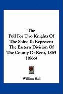 The Poll for Two Knights of the Shire to Represent the Eastern Division of the County of Kent, 1865 (1866)