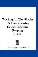 Working in the Shade: Or Lowly Sowing Brings Glorious Reaping (1880)