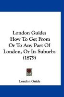 London Guide: How to Get from or to Any Part of London, or Its Suburbs (1879)