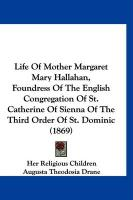 Life of Mother Margaret Mary Hallahan, Foundress of the English Congregation of St. Catherine of Sienna of the Third Order of St. Dominic (1869)