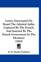 Letters Intercepted on Board the Admiral Aplin, Captured by the French, and Inserted by the French Government in the Moniteur (1804)