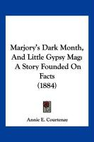 Marjory's Dark Month, and Little Gypsy Mag: A Story Founded on Facts (1884)