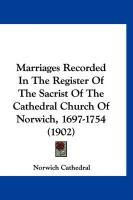 Marriages Recorded in the Register of the Sacrist of the Cathedral Church of Norwich, 1697-1754 (1902)