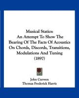 Musical Statics: An Attempt to Show the Bearing of the Facts of Acoustics on Chords, Discords, Transitions, Modulations and Tuning (189