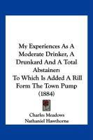 My Experiences as a Moderate Drinker, a Drunkard and a Total Abstainer: To Which Is Added a Rill Form the Town Pump (1884)