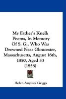 My Father's Knell: Poems, in Memory of S. G., Who Was Drowned Near Gloucester, Massachusetts, August 16th, 1850, Aged 53 (1856)