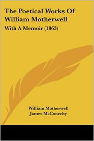 The Poetical Works of William Motherwell: With a Memoir (1863)