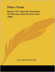 Police Trials: Report of a Special Committee of the City Club on New York (1905)