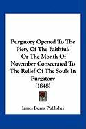 Purgatory Opened to the Piety of the Faithful: Or the Month of November Consecrated to the Relief of the Souls in Purgatory (1848)