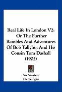 Real Life in London V2: Or the Further Rambles and Adventures of Bob Tallyho, and His Cousin Tom Dashall (1905)