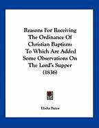Reasons for Receiving the Ordinance of Christian Baptism: To Which Are Added Some Observations on the Lord's Supper (1836)
