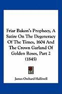 Friar Bakon's Prophecy, a Satire on the Degeneracy of the Times, 1604 and the Crown Garland of Golden Roses, Part 2 (1845)