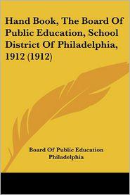 Hand Book, the Board of Public Education, School District of Philadelphia, 1912 (1912)
