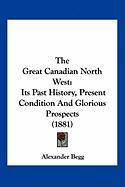 The Great Canadian North West: Its Past History, Present Condition and Glorious Prospects (1881)
