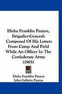 Elisha Franklin Paxton, Brigadier-General: Composed of His Letters from Camp and Field While an Officer in the Confederate Army (1905)