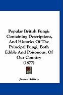 Popular British Fungi: Containing Descriptions, and Histories of the Principal Fungi, Both Edible and Poisonous, of Our Country (1877)