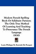 Modern French Spelling Book or Syllabaire Parisien: The Only True Method of Learning and Teaching to Pronounce the French Language (1830)