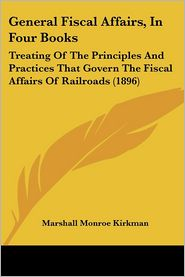 General Fiscal Affairs, in Four Books: Treating of the Principles and Practices That Govern the Fiscal Affairs of Railroads (1896)