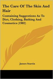 The Care of the Skin and Hair: Containing Suggestions as to Diet, Clothing, Bathing and Cosmetics (1902)