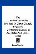 The Children's Sermons Preached in Christ Church, Brighton: Containing Numerous Anecdotes and Stories (1867)
