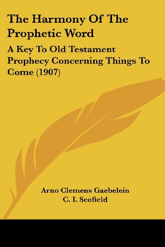 The Harmony Of The Prophetic Word: A Key To Old Testament Prophecy Concerning Things To Come (1907) - Arno Clemens Gaebelein