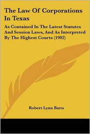 The Law of Corporations in Texas: As Contained in the Latest Statutes and Session Laws, and as Interpreted by the Highest Courts (1902)