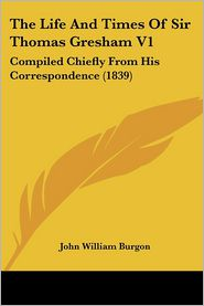 The Life and Times of Sir Thomas Gresham V1: Compiled Chiefly from His Correspondence (1839)