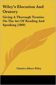Wiley's Elocution and Oratory: Giving a Thorough Treatise on the Art of Reading and Speaking (1869)
