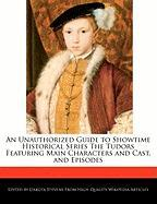 An Unauthorized Guide to Showtime Historical Series the Tudors Featuring Main Characters and Cast, and Episodes