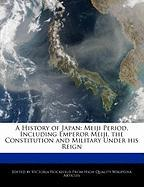 A History of Japan: Meiji Period, Including Emperor Meiji, the Constitution and Military Under His Reign