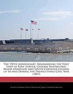 The 150th Anniversary: Remembering the First Shot at Fort Sumter, General Beauregard, Major Anderson and South Carolina Leading Up to and Dur