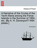 A Narrative of the Cruise of the Yacht Maria Among the Feroe Islands in the Summer of 1854, Etc. [By A. H. Davenport? with Plates.]