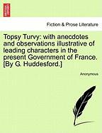 Topsy Turvy: With Anecdotes and Observations Illustrative of Leading Characters in the Present Government of France. [By G. Huddesf