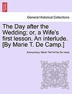 The Day After the Wedding; Or, a Wife's First Lesson. an Interlude. [By Marie T. de Camp.]