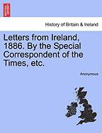 Letters from Ireland, 1886. by the Special Correspondent of the Times, Etc.