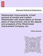 Westminster Improvements. a Brief Account of Ancient and Modern Westminster with Observations on Former Plans of Improvement, and on the Objects and P