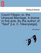 """Count Filippo; Or, the Unequal Marriage. a Drama in Five Acts. by the Author of """"Saul"""" [I.E. C. Heavysege]."""